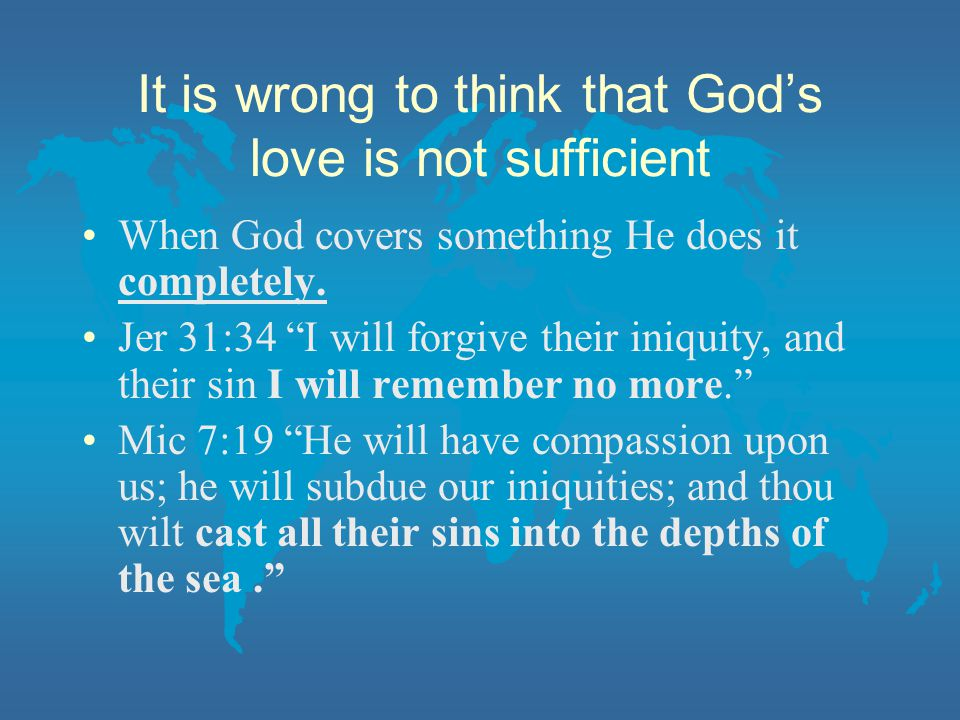 It is wrong to think that God's love is not sufficient When God covers something He does it completely.
