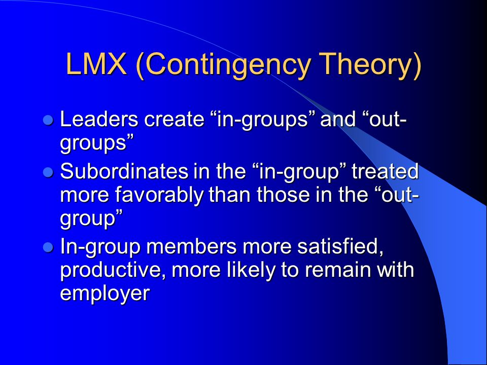 LMX (Contingency Theory) Leaders create in-groups and out- groups Leaders create in-groups and out- groups Subordinates in the in-group treated more favorably than those in the out- group Subordinates in the in-group treated more favorably than those in the out- group In-group members more satisfied, productive, more likely to remain with employer In-group members more satisfied, productive, more likely to remain with employer