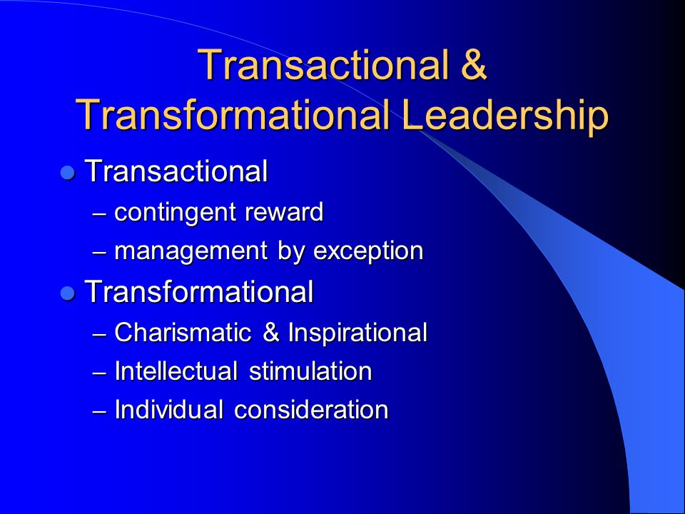 Transactional & Transformational Leadership Transactional Transactional – contingent reward – management by exception Transformational Transformational – Charismatic & Inspirational – Intellectual stimulation – Individual consideration
