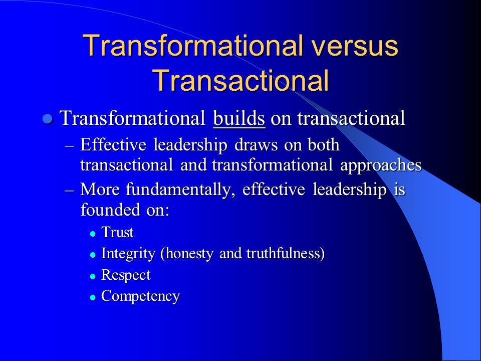 Transformational versus Transactional Transformational builds on transactional Transformational builds on transactional – Effective leadership draws on both transactional and transformational approaches – More fundamentally, effective leadership is founded on: Trust Trust Integrity (honesty and truthfulness) Integrity (honesty and truthfulness) Respect Respect Competency Competency