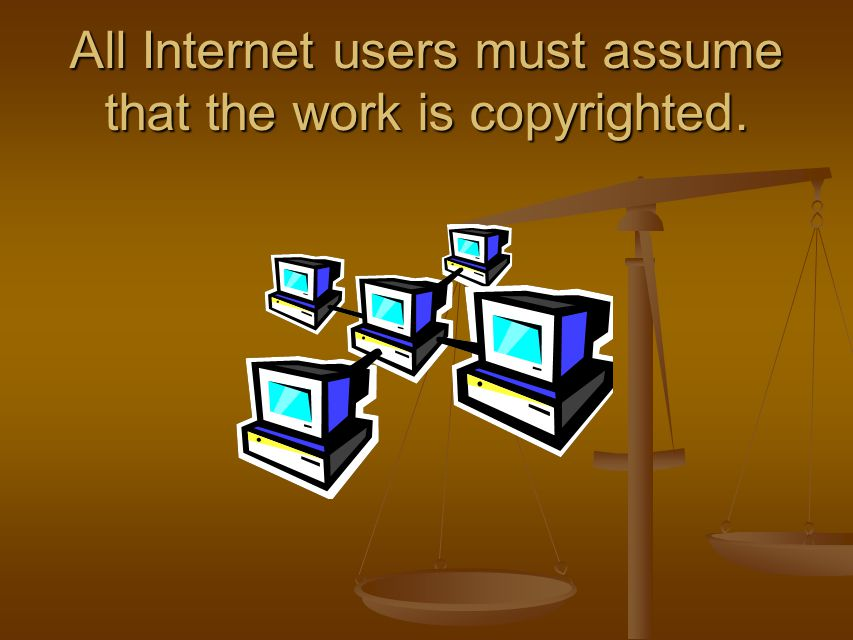 All Internet users must assume that the work is copyrighted.
