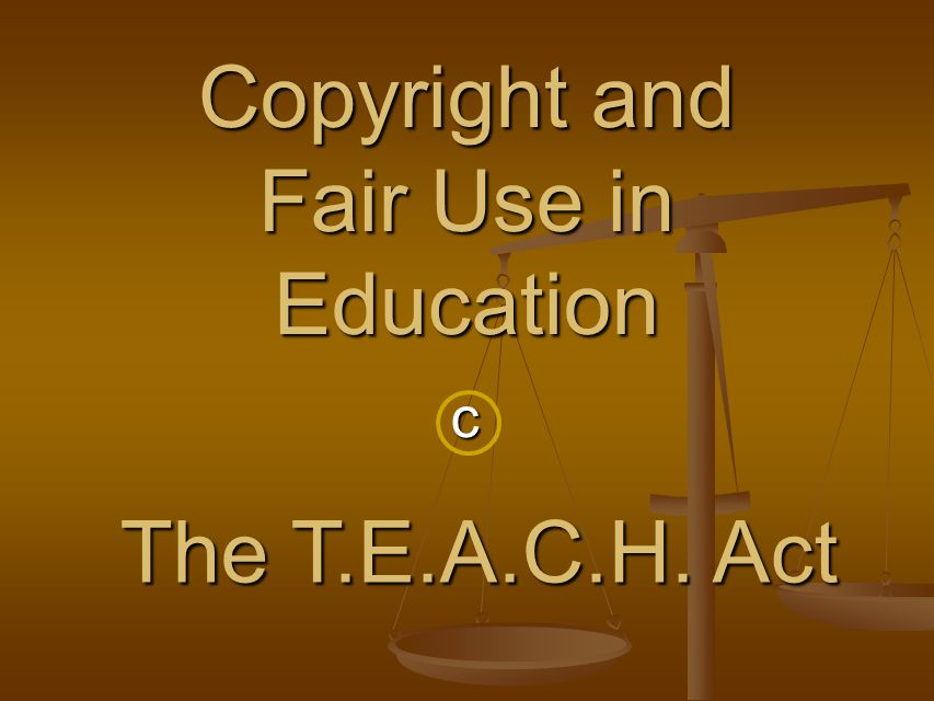 c Copyright and Fair Use in Education The T.E.A.C.H. Act