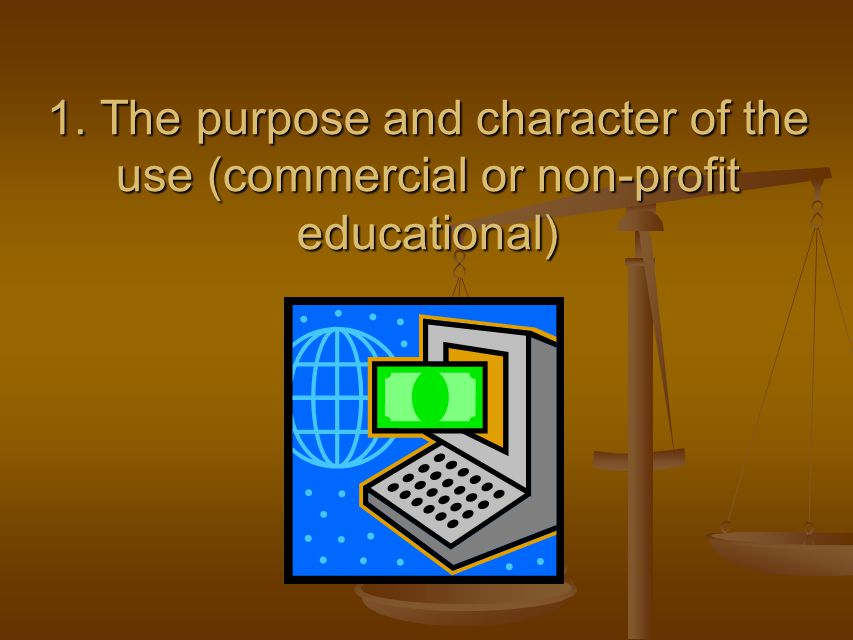 1. The purpose and character of the use (commercial or non-profit educational)