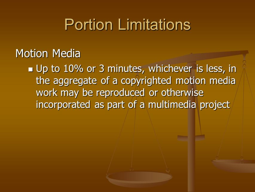 Portion Limitations Motion Media Up to 10% or 3 minutes, whichever is less, in the aggregate of a copyrighted motion media work may be reproduced or otherwise incorporated as part of a multimedia project Up to 10% or 3 minutes, whichever is less, in the aggregate of a copyrighted motion media work may be reproduced or otherwise incorporated as part of a multimedia project