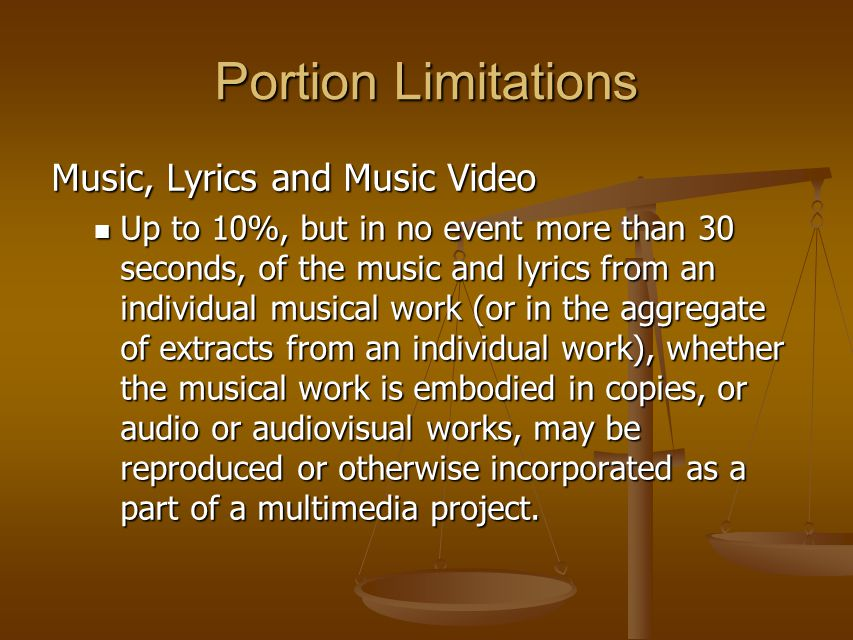 Portion Limitations Music, Lyrics and Music Video Up to 10%, but in no event more than 30 seconds, of the music and lyrics from an individual musical work (or in the aggregate of extracts from an individual work), whether the musical work is embodied in copies, or audio or audiovisual works, may be reproduced or otherwise incorporated as a part of a multimedia project.
