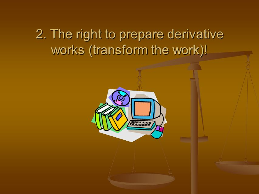 2. The right to prepare derivative works (transform the work)!