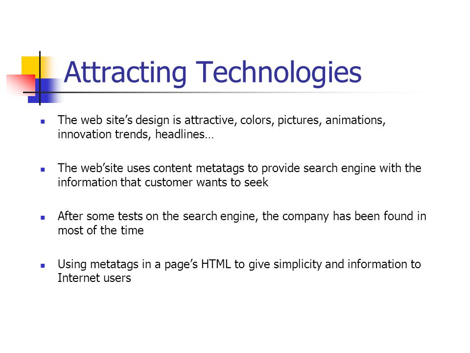 Attracting Technologies The web site's design is attractive, colors, pictures, animations, innovation trends, headlines… The web'site uses content metatags to provide search engine with the information that customer wants to seek After some tests on the search engine, the company has been found in most of the time Using metatags in a page's HTML to give simplicity and information to Internet users