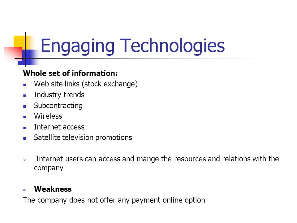 Engaging Technologies Whole set of information: Web site links (stock exchange) Industry trends Subcontracting Wireless Internet access Satellite television promotions  Internet users can access and mange the resources and relations with the company  Weakness The company does not offer any payment online option