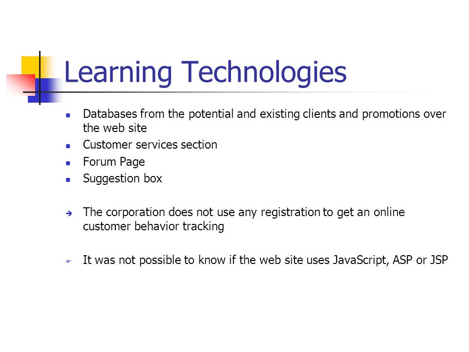 Learning Technologies Databases from the potential and existing clients and promotions over the web site Customer services section Forum Page Suggestion box  The corporation does not use any registration to get an online customer behavior tracking  It was not possible to know if the web site uses JavaScript, ASP or JSP