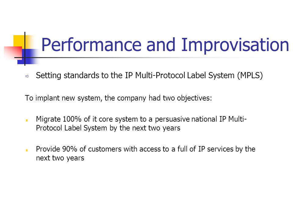 Performance and Improvisation  Setting standards to the IP Multi-Protocol Label System (MPLS) To implant new system, the company had two objectives: Migrate 100% of it core system to a persuasive national IP Multi- Protocol Label System by the next two years Provide 90% of customers with access to a full of IP services by the next two years