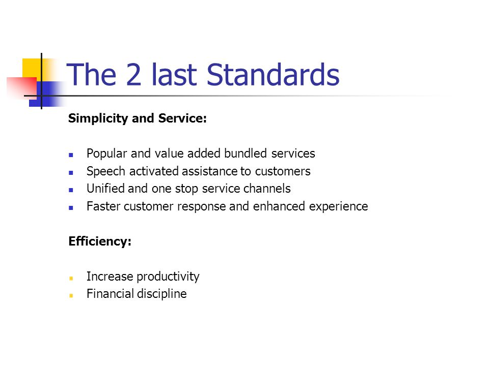 The 2 last Standards Simplicity and Service: Popular and value added bundled services Speech activated assistance to customers Unified and one stop service channels Faster customer response and enhanced experience Efficiency: Increase productivity Financial discipline