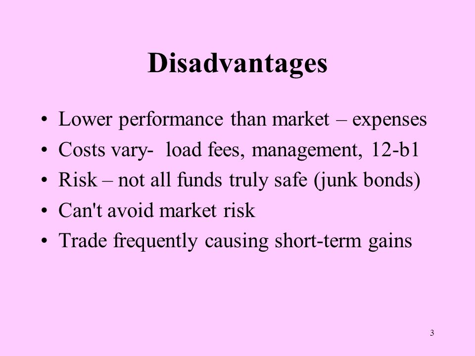 3 Disadvantages Lower performance than market – expenses Costs vary- load fees, management, 12-b1 Risk – not all funds truly safe (junk bonds) Can t avoid market risk Trade frequently causing short-term gains