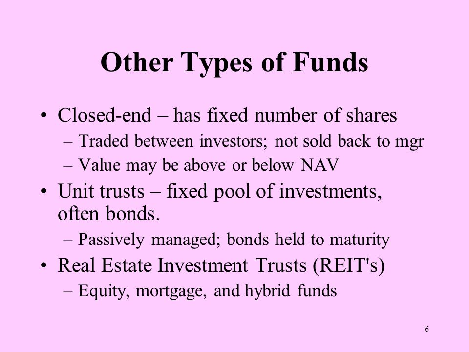 6 Other Types of Funds Closed-end – has fixed number of shares –Traded between investors; not sold back to mgr –Value may be above or below NAV Unit trusts – fixed pool of investments, often bonds.