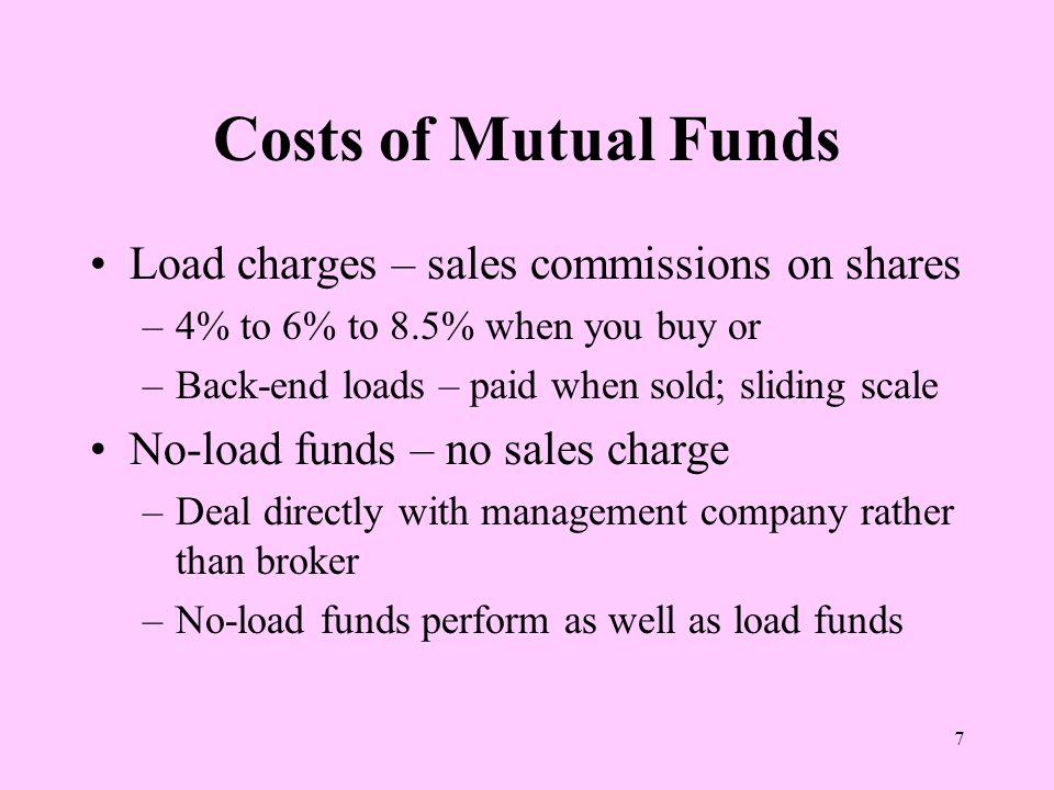 7 Costs of Mutual Funds Load charges – sales commissions on shares –4% to 6% to 8.5% when you buy or –Back-end loads – paid when sold; sliding scale No-load funds – no sales charge –Deal directly with management company rather than broker –No-load funds perform as well as load funds
