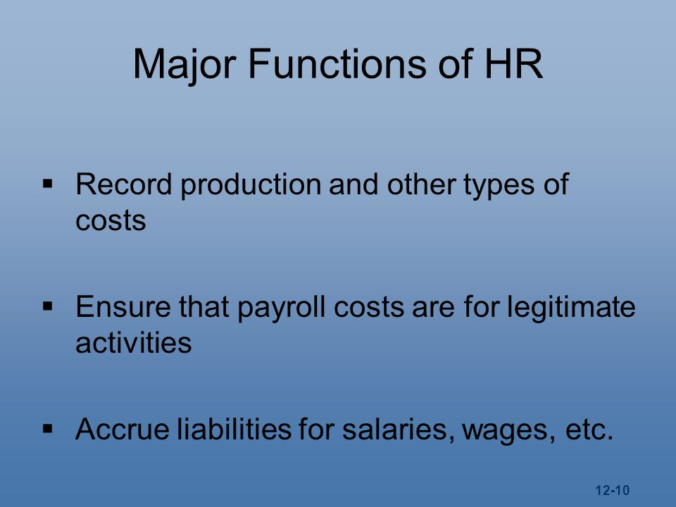 12-10 Major Functions of HR  Record production and other types of costs  Ensure that payroll costs are for legitimate activities  Accrue liabilities for salaries, wages, etc.