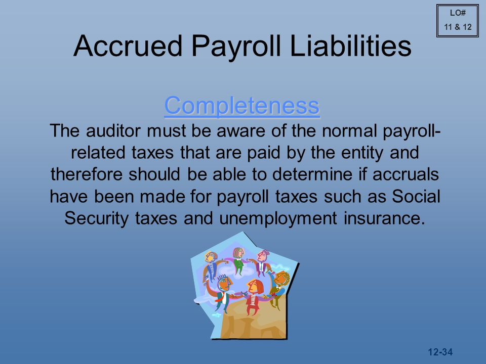 12-34 Accrued Payroll Liabilities Completeness The auditor must be aware of the normal payroll- related taxes that are paid by the entity and therefore should be able to determine if accruals have been made for payroll taxes such as Social Security taxes and unemployment insurance.