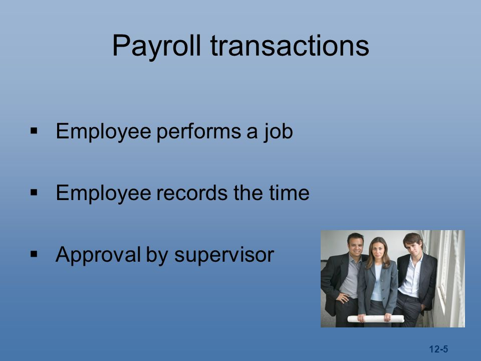 12-5 Payroll transactions  Employee performs a job  Employee records the time  Approval by supervisor
