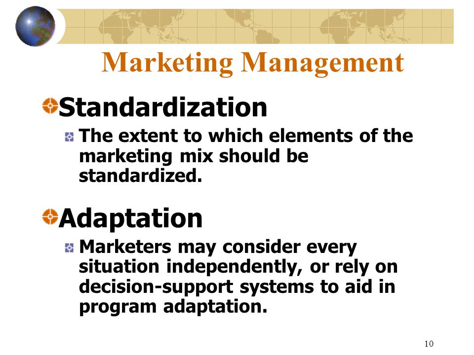 10 Marketing Management Standardization The extent to which elements of the marketing mix should be standardized.
