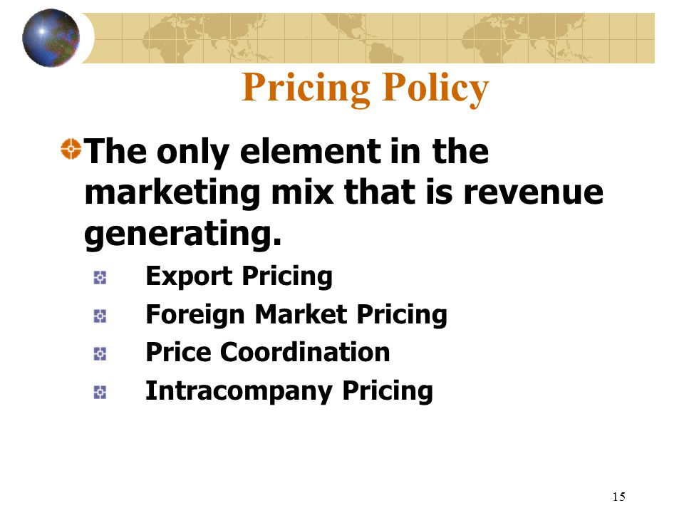 15 Pricing Policy The only element in the marketing mix that is revenue generating.