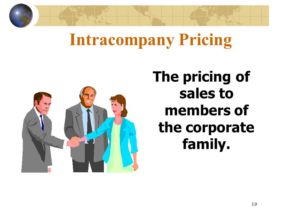 19 Intracompany Pricing The pricing of sales to members of the corporate family.