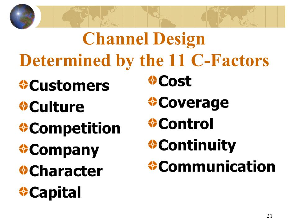 21 Channel Design Determined by the 11 C-Factors Customers Culture Competition Company Character Capital Cost Coverage Control Continuity Communication