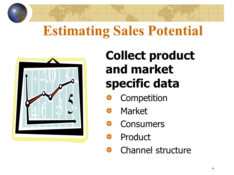 7 Estimating Sales Potential Collect product and market specific data Competition Market Consumers Product Channel structure