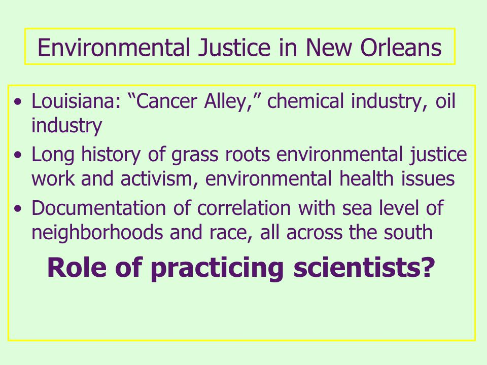 Environmental Justice in New Orleans Louisiana: Cancer Alley, chemical industry, oil industry Long history of grass roots environmental justice work and activism, environmental health issues Documentation of correlation with sea level of neighborhoods and race, all across the south Role of practicing scientists