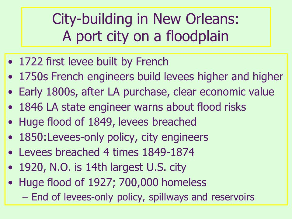 City-building in New Orleans: A port city on a floodplain 1722 first levee built by French 1750s French engineers build levees higher and higher Early 1800s, after LA purchase, clear economic value 1846 LA state engineer warns about flood risks Huge flood of 1849, levees breached 1850:Levees-only policy, city engineers Levees breached 4 times , N.O.