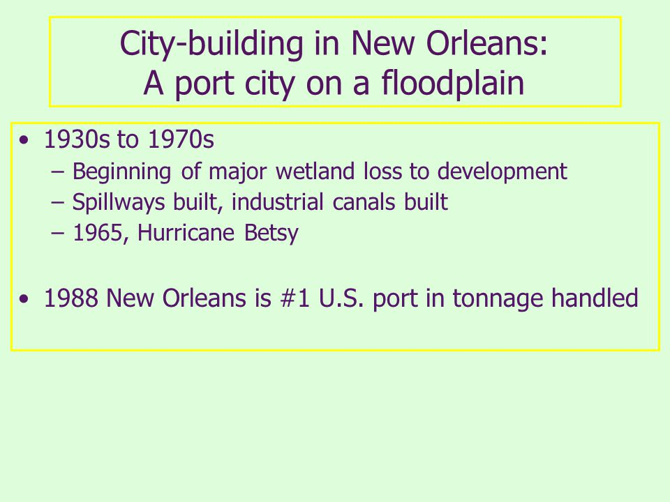 City-building in New Orleans: A port city on a floodplain 1930s to 1970s –Beginning of major wetland loss to development –Spillways built, industrial canals built –1965, Hurricane Betsy 1988 New Orleans is #1 U.S.