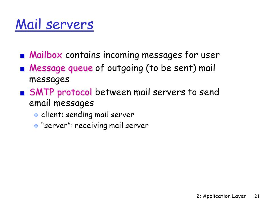 2: Application Layer21 Mail servers Mailbox Mailbox contains incoming messages for user Message queue Message queue of outgoing (to be sent) mail messages SMTP protocol SMTP protocol between mail servers to send  messages client: sending mail server server : receiving mail server