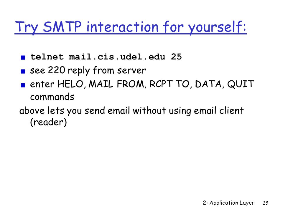 2: Application Layer25 Try SMTP interaction for yourself: telnet mail.cis.udel.edu 25 see 220 reply from server enter HELO, MAIL FROM, RCPT TO, DATA, QUIT commands above lets you send  without using  client (reader)