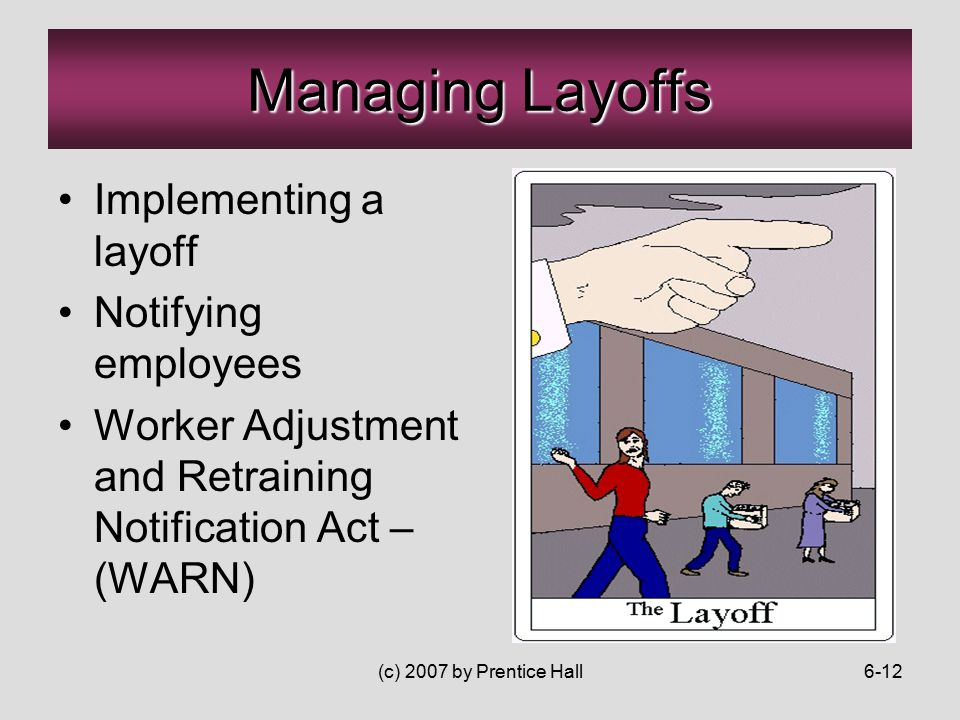 (c) 2007 by Prentice Hall6-12 Managing Layoffs Implementing a layoff Notifying employees Worker Adjustment and Retraining Notification Act – (WARN)