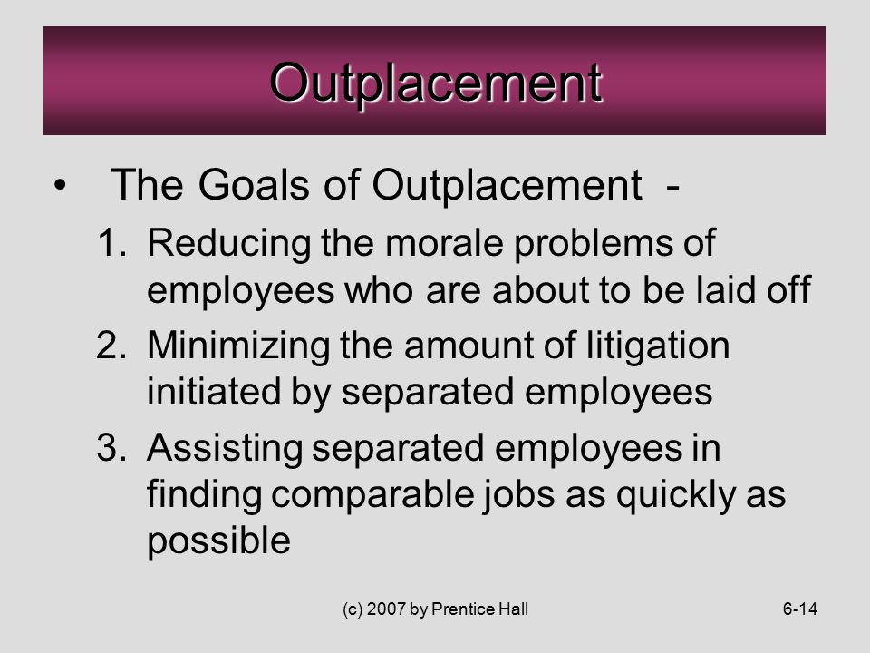 (c) 2007 by Prentice Hall6-14 The Goals of Outplacement - 1.Reducing the morale problems of employees who are about to be laid off 2.Minimizing the amount of litigation initiated by separated employees 3.Assisting separated employees in finding comparable jobs as quickly as possible Outplacement