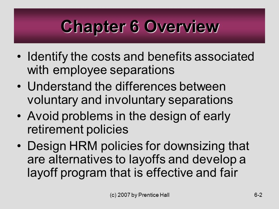(c) 2007 by Prentice Hall6-2 Identify the costs and benefits associated with employee separations Understand the differences between voluntary and involuntary separations Avoid problems in the design of early retirement policies Design HRM policies for downsizing that are alternatives to layoffs and develop a layoff program that is effective and fair Chapter 6 Overview