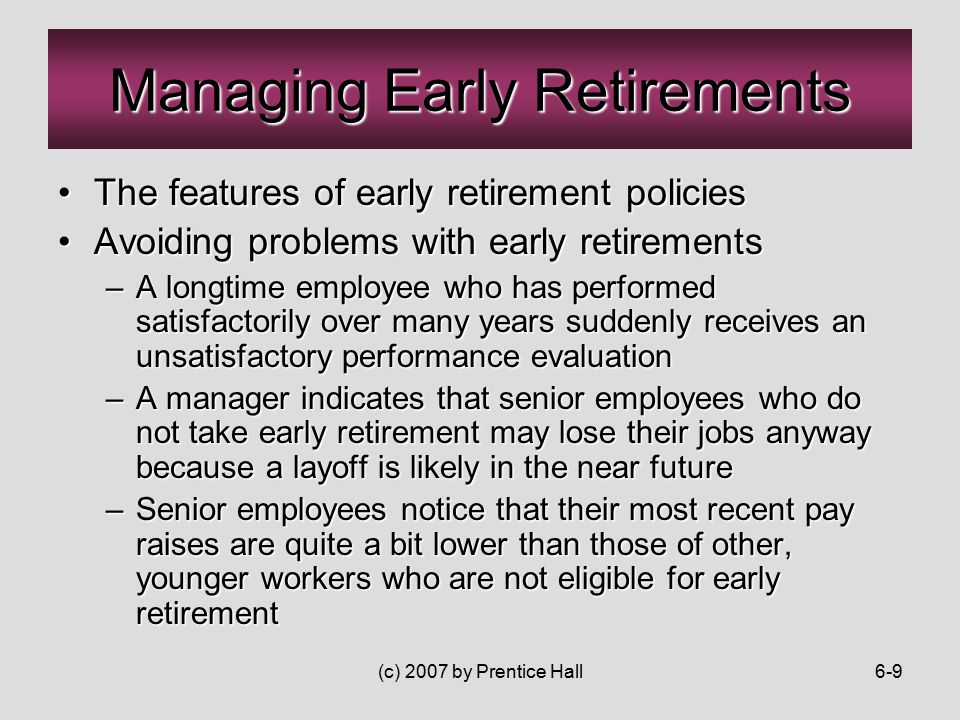 (c) 2007 by Prentice Hall6-9 The features of early retirement policiesThe features of early retirement policies Avoiding problems with early retirementsAvoiding problems with early retirements –A longtime employee who has performed satisfactorily over many years suddenly receives an unsatisfactory performance evaluation –A manager indicates that senior employees who do not take early retirement may lose their jobs anyway because a layoff is likely in the near future –Senior employees notice that their most recent pay raises are quite a bit lower than those of other, younger workers who are not eligible for early retirement Managing Early Retirements