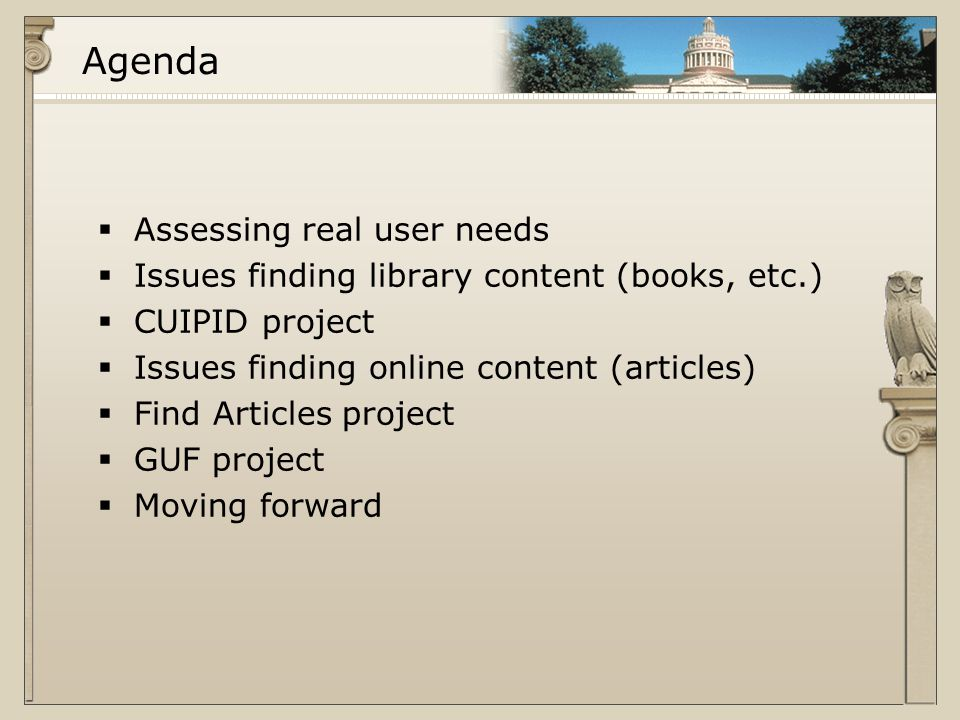 Agenda  Assessing real user needs  Issues finding library content (books, etc.)  CUIPID project  Issues finding online content (articles)  Find Articles project  GUF project  Moving forward