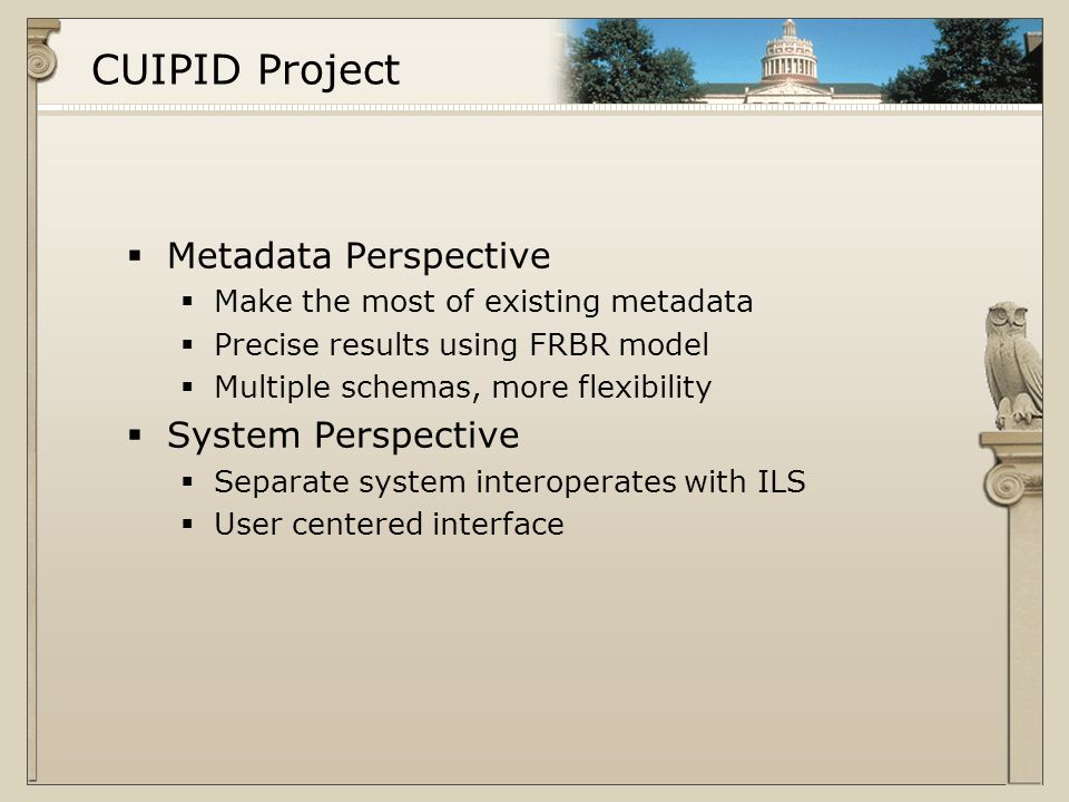 CUIPID Project  Metadata Perspective  Make the most of existing metadata  Precise results using FRBR model  Multiple schemas, more flexibility  System Perspective  Separate system interoperates with ILS  User centered interface