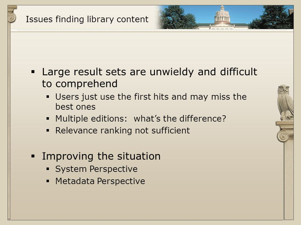 Issues finding library content  Large result sets are unwieldy and difficult to comprehend  Users just use the first hits and may miss the best ones  Multiple editions: what's the difference.