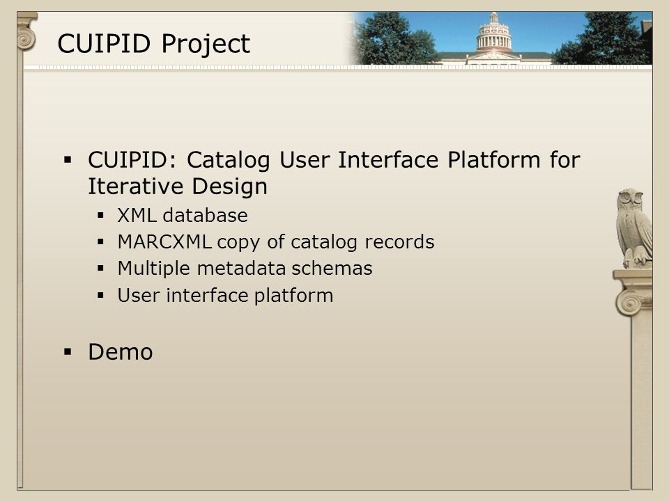 CUIPID Project  CUIPID: Catalog User Interface Platform for Iterative Design  XML database  MARCXML copy of catalog records  Multiple metadata schemas  User interface platform  Demo