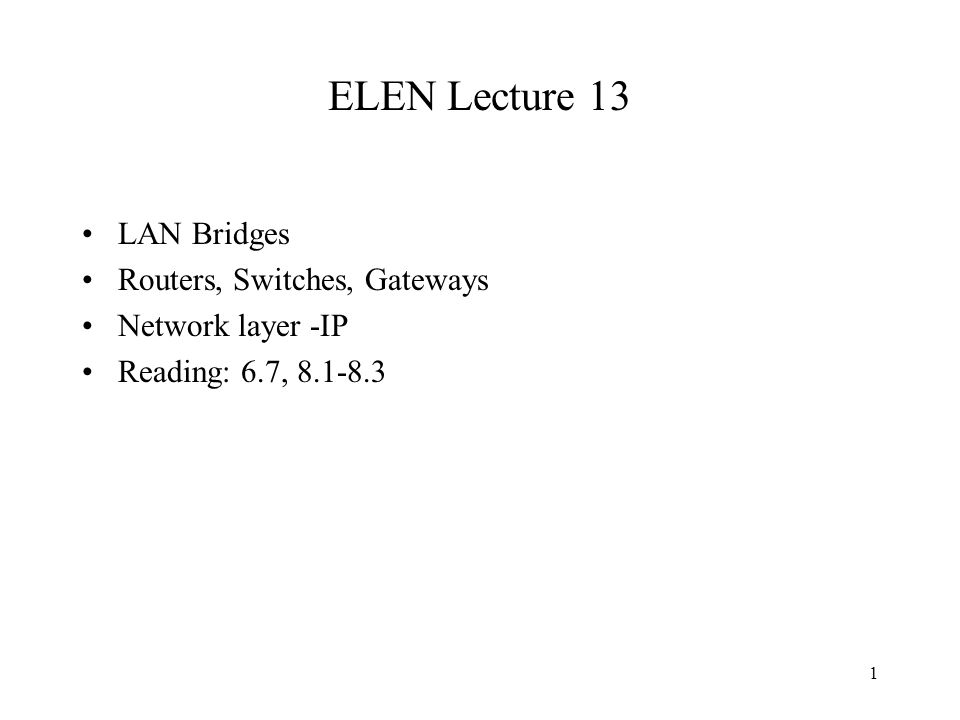 1 ELEN Lecture 13 LAN Bridges Routers, Switches, Gateways Network layer -IP Reading: 6.7,