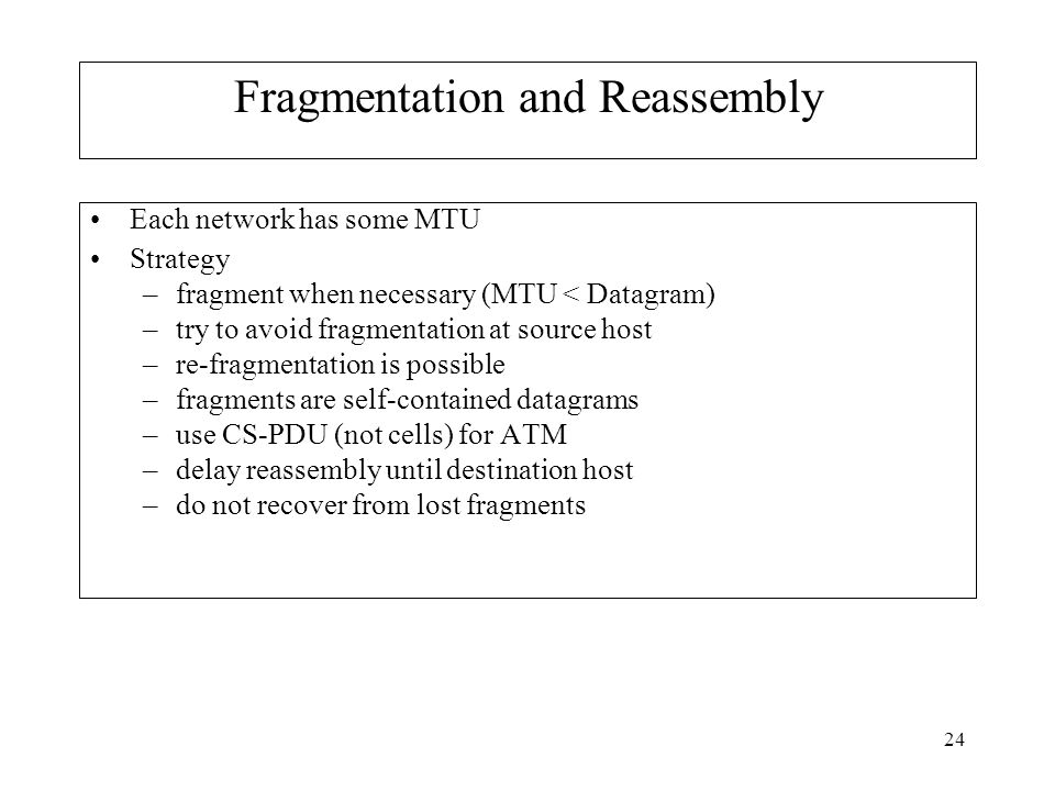 24 Fragmentation and Reassembly Each network has some MTU Strategy –fragment when necessary (MTU < Datagram) –try to avoid fragmentation at source host –re-fragmentation is possible –fragments are self-contained datagrams –use CS-PDU (not cells) for ATM –delay reassembly until destination host –do not recover from lost fragments