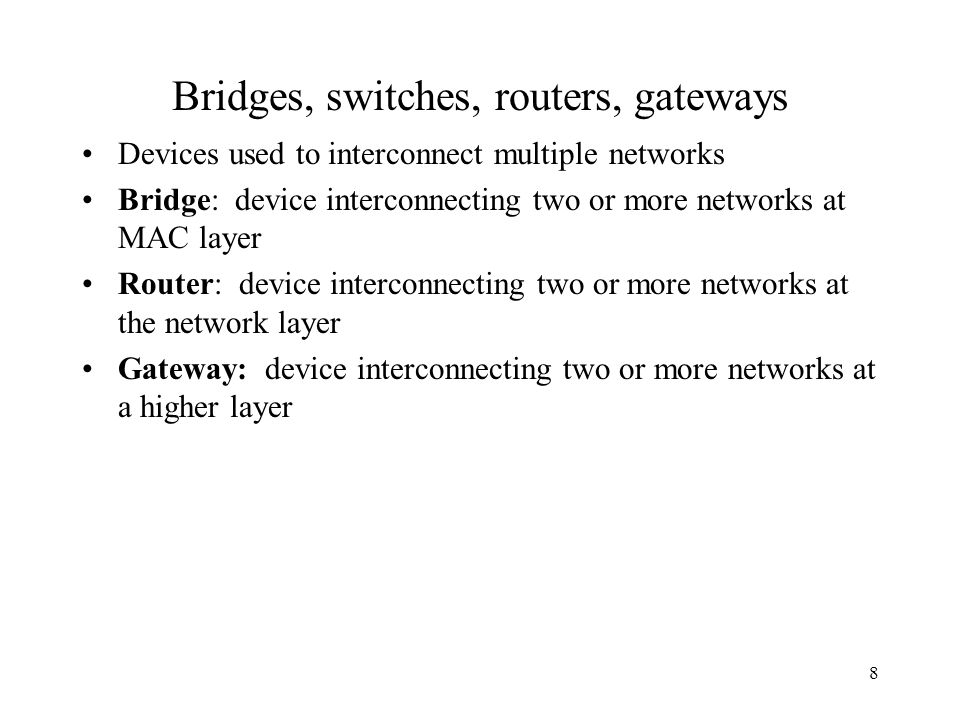 8 Bridges, switches, routers, gateways Devices used to interconnect multiple networks Bridge: device interconnecting two or more networks at MAC layer Router: device interconnecting two or more networks at the network layer Gateway: device interconnecting two or more networks at a higher layer