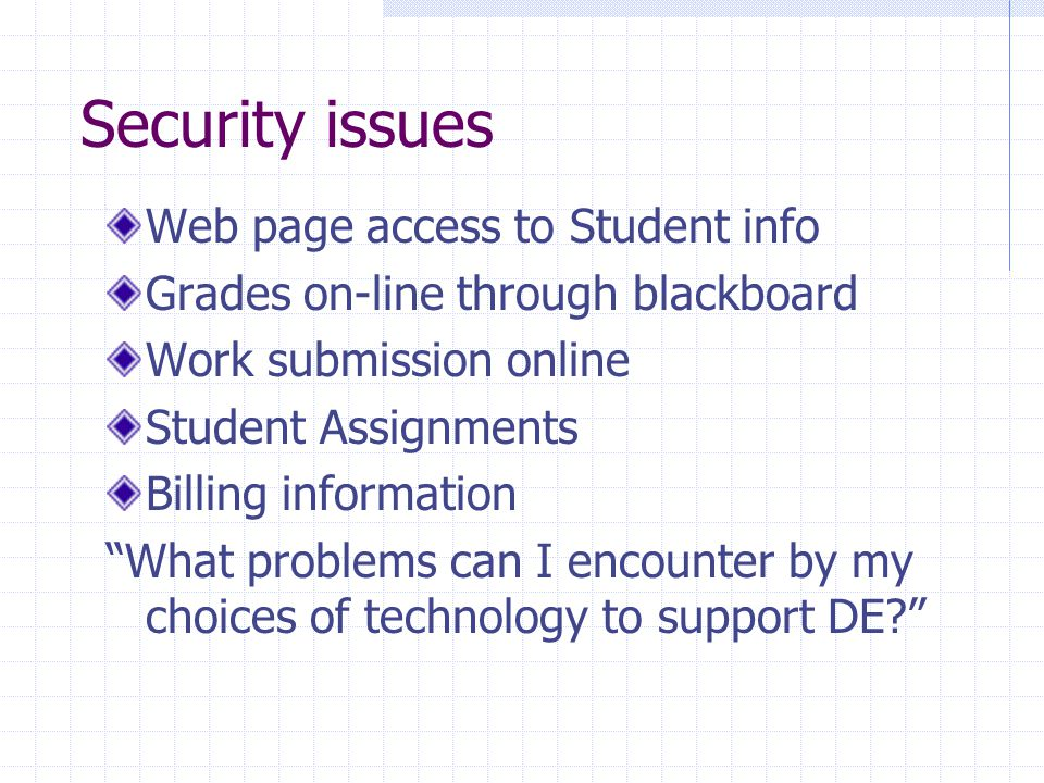 Security issues Web page access to Student info Grades on-line through blackboard Work submission online Student Assignments Billing information What problems can I encounter by my choices of technology to support DE