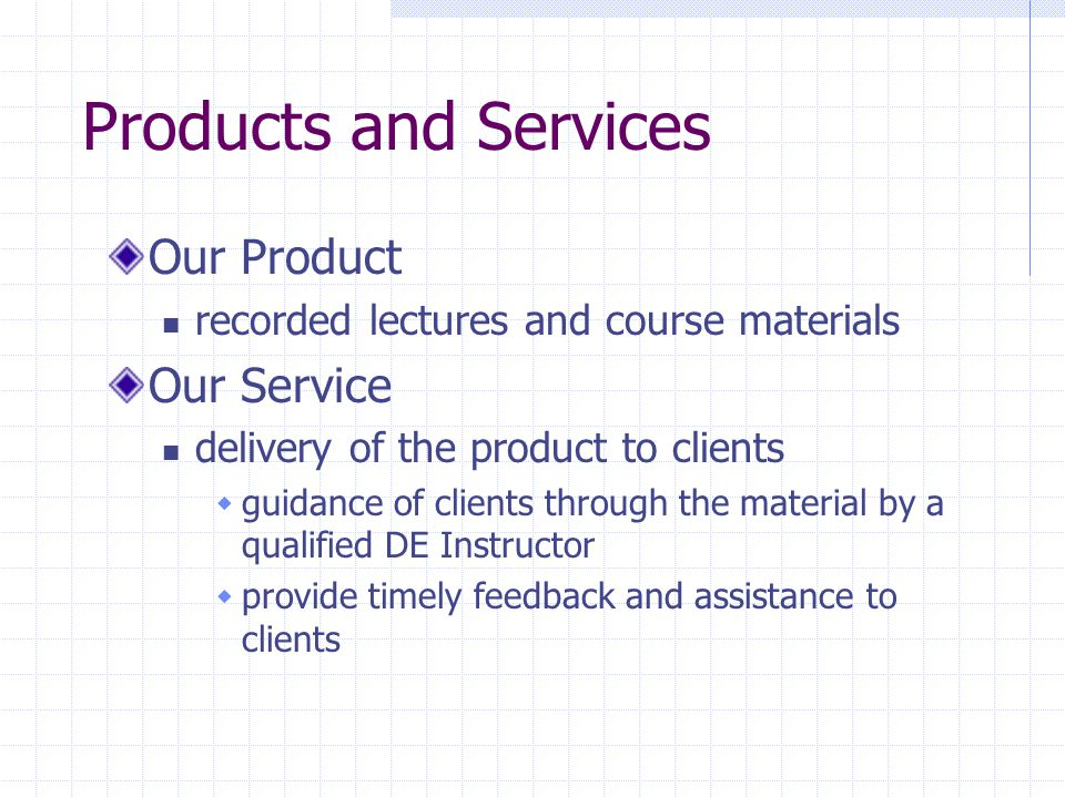 Products and Services Our Product recorded lectures and course materials Our Service delivery of the product to clients  guidance of clients through the material by a qualified DE Instructor  provide timely feedback and assistance to clients