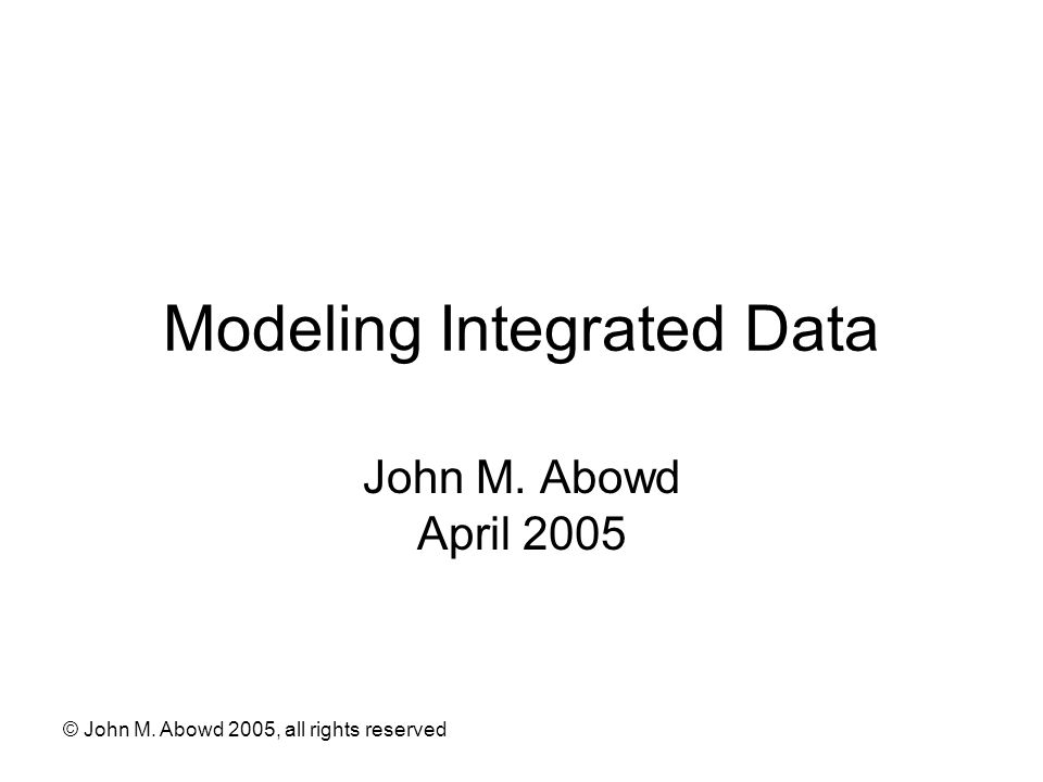 "Presentation ""� John M. Abowd 2005, all rights reserved Modeling ..."
