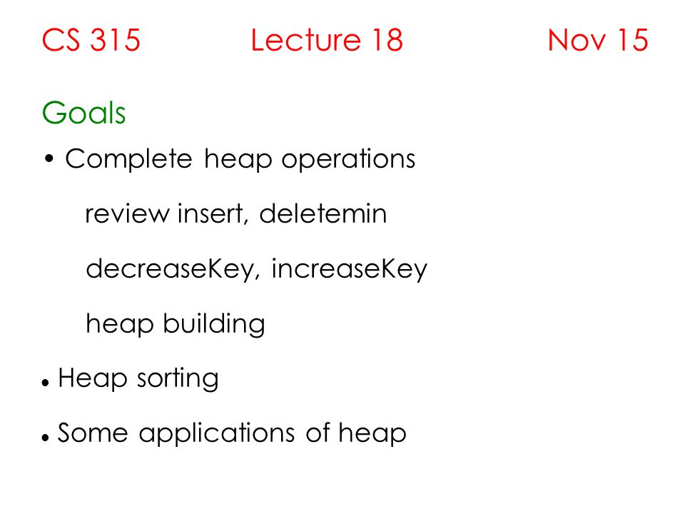 CS 315 Lecture 18 Nov 15 Goals Complete heap operations review insert, deletemin decreaseKey, increaseKey heap building Heap sorting Some applications of heap