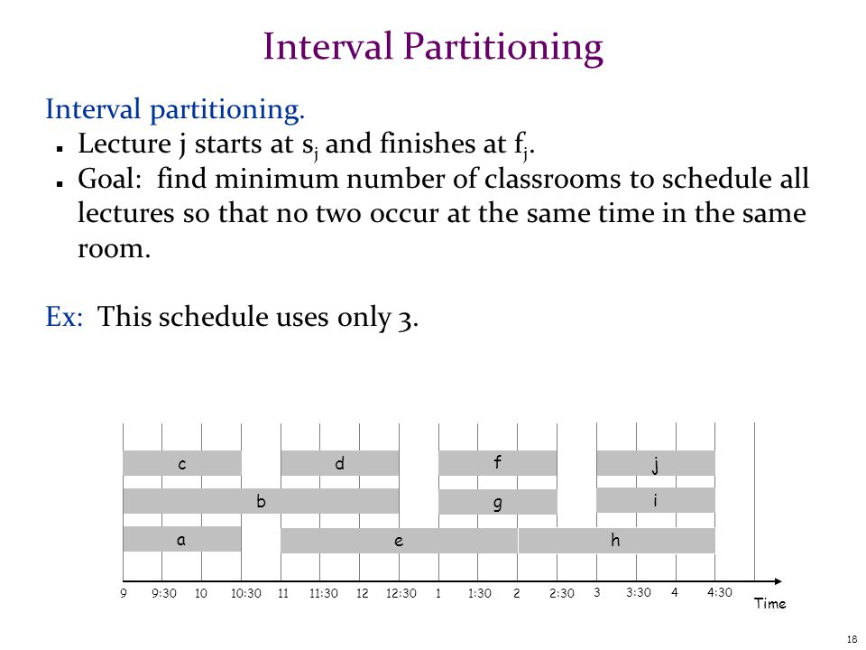 18 Interval Partitioning Interval partitioning. n Lecture j starts at s j and finishes at f j.