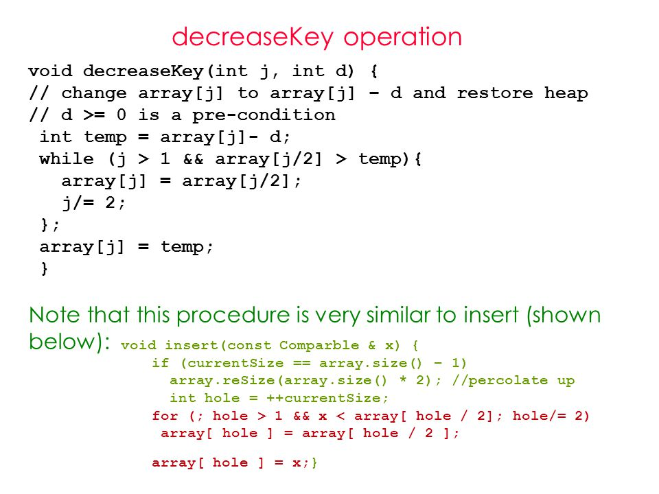 decreaseKey operation void decreaseKey(int j, int d) { // change array[j] to array[j] – d and restore heap // d >= 0 is a pre-condition int temp = array[j]- d; while (j > 1 && array[j/2] > temp){ array[j] = array[j/2]; j/= 2; }; array[j] = temp; } Note that this procedure is very similar to insert (shown below): void insert(const Comparble & x) { if (currentSize == array.size() – 1) array.reSize(array.size() * 2); //percolate up int hole = ++currentSize; for (; hole > 1 && x < array[ hole / 2]; hole/= 2)‏ array[ hole ] = array[ hole / 2 ]; array[ hole ] = x;}
