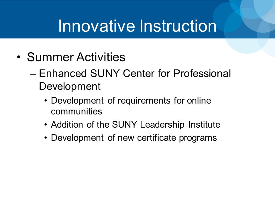 Innovative Instruction Summer Activities –Enhanced SUNY Center for Professional Development Development of requirements for online communities Addition of the SUNY Leadership Institute Development of new certificate programs