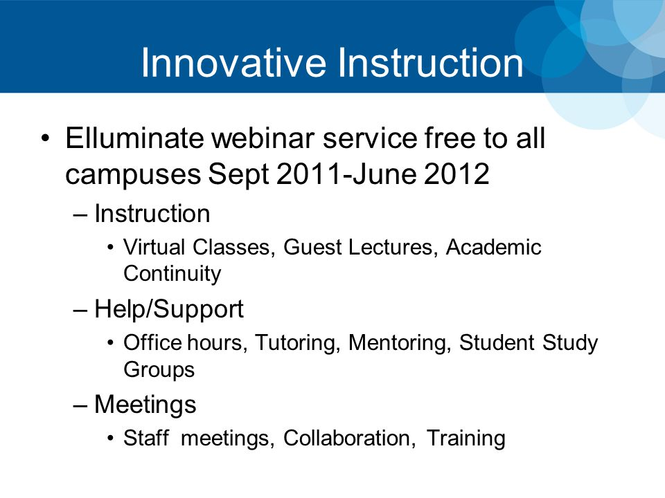 Innovative Instruction Elluminate webinar service free to all campuses Sept 2011-June 2012 –Instruction Virtual Classes, Guest Lectures, Academic Continuity –Help/Support Office hours, Tutoring, Mentoring, Student Study Groups –Meetings Staff meetings, Collaboration, Training